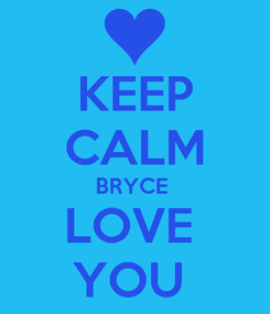 Poster: KEEP CALM BRYCE  LOVE  YOU