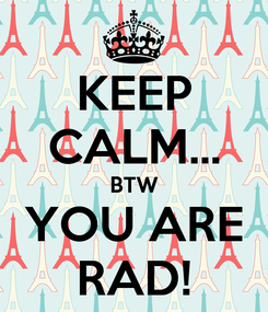 Poster: KEEP CALM... BTW YOU ARE RAD!