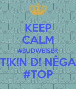 Poster: KEEP CALM #BUDWEISER T!K!N D! NÊGA #TOP