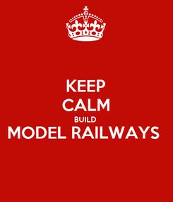 Poster: KEEP CALM BUILD  MODEL RAILWAYS