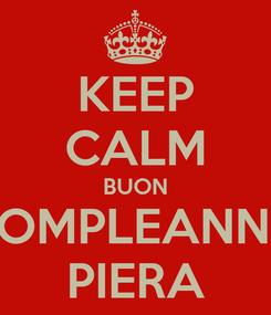 Poster: KEEP CALM BUON COMPLEANNO PIERA