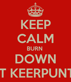 Poster: KEEP CALM BURN  DOWN 'T KEERPUNT