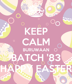 Poster: KEEP CALM BURUWAAN BATCH '83 HAPPY EASTER