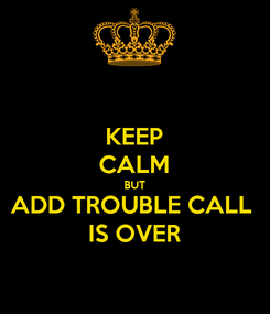 Poster: KEEP CALM BUT ADD TROUBLE CALL  IS OVER