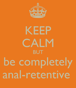 Poster: KEEP CALM BUT be completely anal-retentive