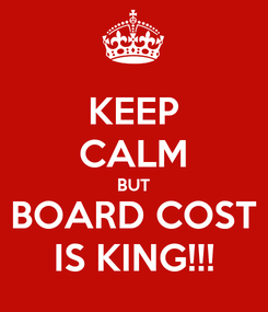 Poster: KEEP CALM BUT BOARD COST IS KING!!!