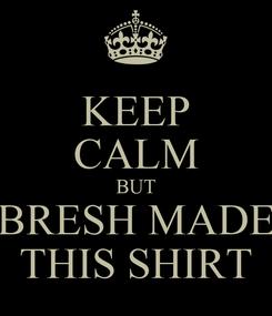 Poster: KEEP CALM BUT BRESH MADE THIS SHIRT