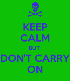 Poster: KEEP CALM BUT  DON'T CARRY ON