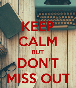 Poster: KEEP CALM BUT DON'T MISS OUT