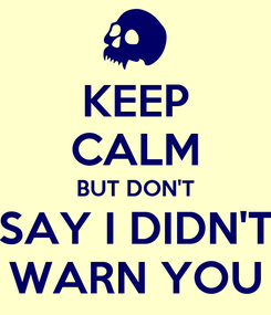 Poster: KEEP CALM BUT DON'T SAY I DIDN'T WARN YOU