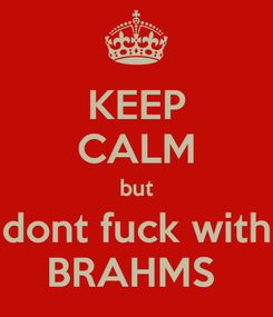 Poster: KEEP CALM but dont fuck with BRAHMS