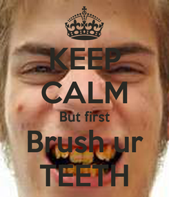 Poster: KEEP CALM But first Brush ur TEETH