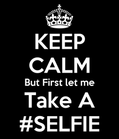 Poster: KEEP CALM But First let me Take A #SELFIE