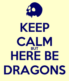 Poster: KEEP CALM BUT HERE BE DRAGONS