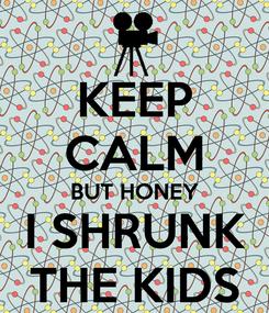 Poster: KEEP CALM BUT HONEY I SHRUNK THE KIDS