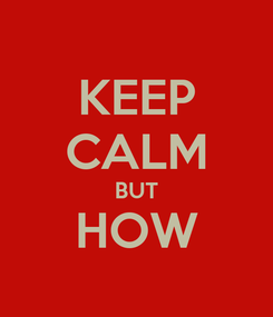 Poster: KEEP CALM BUT HOW