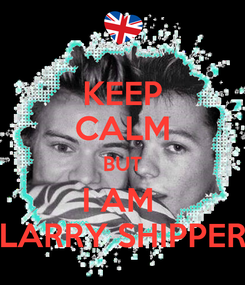 Poster: KEEP CALM BUT I AM  LARRY SHIPPER