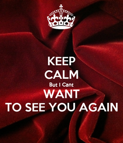 Poster: KEEP CALM But I Cant WANT TO SEE YOU AGAIN