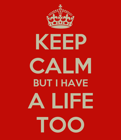 Poster: KEEP CALM BUT I HAVE A LIFE TOO