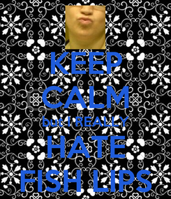 Poster: KEEP CALM but I REALLY HATE FISH LIPS