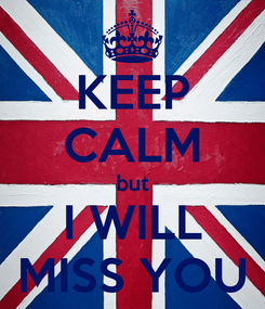 Poster: KEEP CALM but I WILL MISS YOU