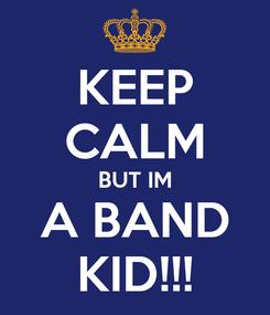Poster: KEEP CALM BUT IM A BAND KID!!!