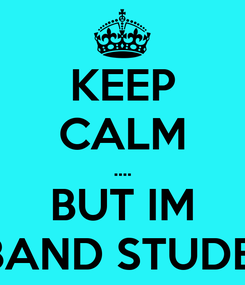 Poster: KEEP CALM .... BUT IM A BAND STUDENT