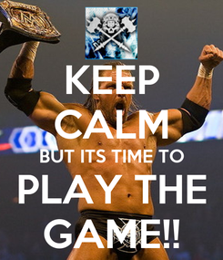 Poster: KEEP CALM BUT ITS TIME TO PLAY THE GAME!!