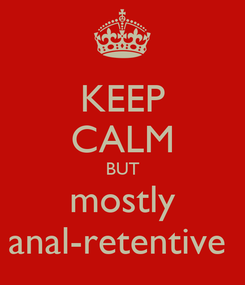 Poster: KEEP CALM BUT mostly anal-retentive