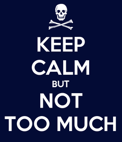 Poster: KEEP CALM BUT NOT TOO MUCH
