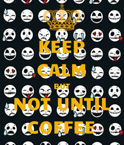 Poster: KEEP CALM BUT NOT UNTIL COFFEE