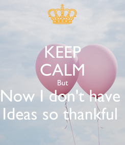 Poster: KEEP CALM But Now I don't have  Ideas so thankful