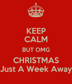 Poster: KEEP CALM BUT OMG CHRISTMAS Just A Week Away