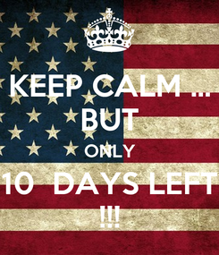 Poster: KEEP CALM ... BUT ONLY 10  DAYS LEFT !!!