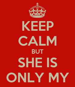 Poster: KEEP CALM BUT SHE IS ONLY MY