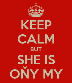 Poster: KEEP CALM BUT SHE IS OŇY MY