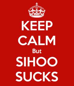 Poster: KEEP CALM But SIHOO SUCKS