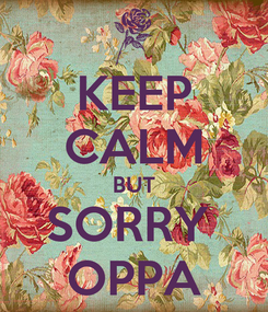 Poster: KEEP CALM BUT SORRY  OPPA