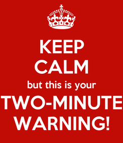 Poster: KEEP CALM but this is your TWO-MINUTE WARNING!