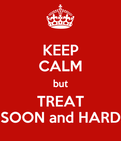 Poster: KEEP CALM but TREAT SOON and HARD