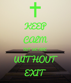 Poster: KEEP CALM BUT WE ARE WITHOUT  EXIT