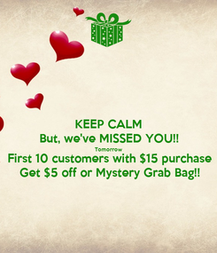 Poster: KEEP CALM But, we've MISSED YOU!! Tomorrow First 10 customers with $15 purchase Get $5 off or Mystery Grab Bag!!