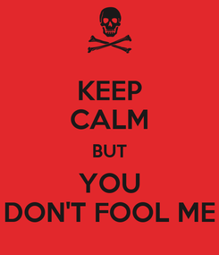 Poster: KEEP CALM BUT YOU DON'T FOOL ME