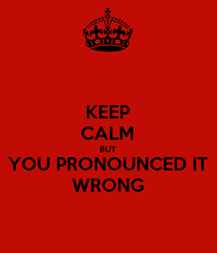 Poster: KEEP CALM BUT YOU PRONOUNCED IT WRONG