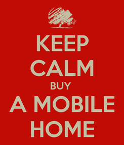 Poster: KEEP CALM BUY  A MOBILE HOME
