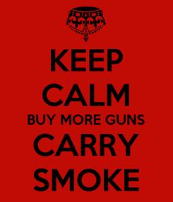 Poster: KEEP CALM BUY MORE GUNS CARRY SMOKE