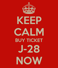 Poster: KEEP CALM BUY TICKET J-28 NOW