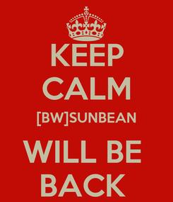 Poster: KEEP CALM [BW]SUNBEAN WILL BE  BACK