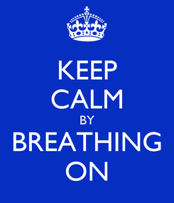 Poster: KEEP CALM BY BREATHING ON