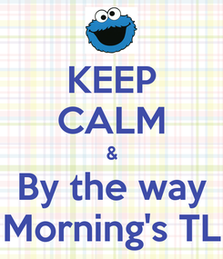 Poster: KEEP CALM & By the way Morning's TL